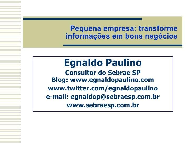 Pequena empresa: transforme informações em bons negócios Egnaldo Paulino Consultor do Sebrae SP Blog: www.egnaldopaulino.c...