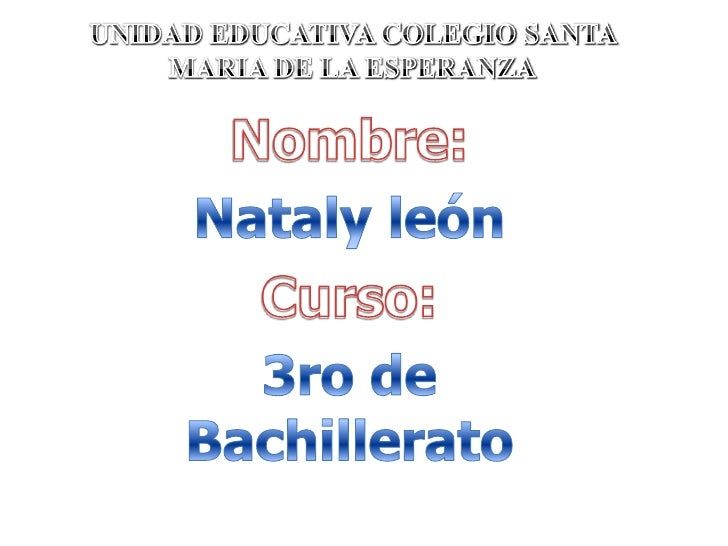 UNIDAD EDUCATIVA COLEGIO SANTA MARIA DE LA ESPERANZA<br />Nombre:<br />Nataly león<br />Curso:<br />3ro de Bachillerato<br />