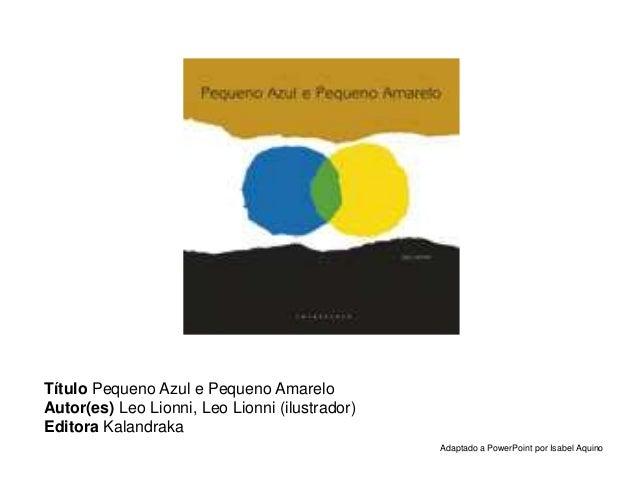 Título Pequeno Azul e Pequeno Amarelo Autor(es) Leo Lionni, Leo Lionni (ilustrador) Editora Kalandraka Adaptado a PowerPoi...