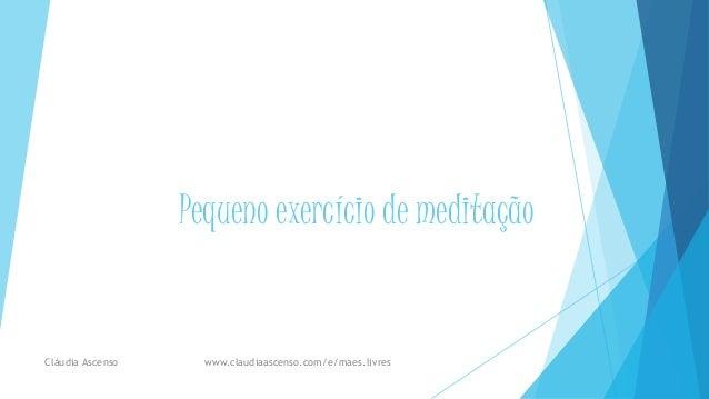 Pequeno exercício de meditação Cláudia Ascenso www.claudiaascenso.com/e/maes.livres