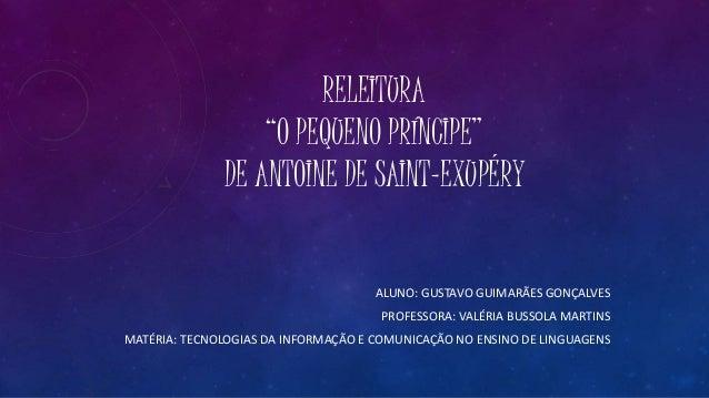 """RELEITURA """"O PEQUENO PRÍNCIPE"""" DE ANTOINE DE SAINT-EXUPÉRY ALUNO: GUSTAVO GUIMARÃES GONÇALVES PROFESSORA: VALÉRIA BUSSOLA ..."""