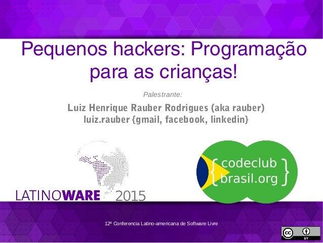 12ª Conferencia Latino-americana de Software Livre Pequenos hackers: Programação para as crianças! Palestrante: Luiz Henri...