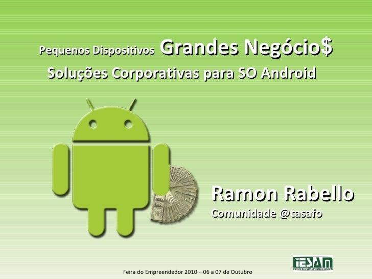 Pequenos Dispositivos  Grandes Negócio $ Soluções Corporativas para SO Android Ramon Rabello Comunidade @tasafo Feira do E...