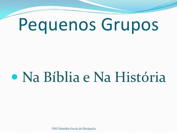 Pequenos Grupos Na Bíblia e Na História      TED Talmidin Escola de Discípulos