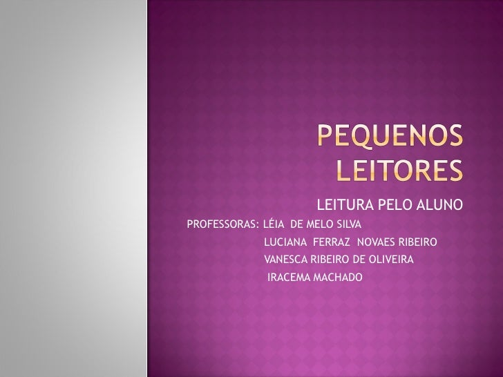 LEITURA PELO ALUNOPROFESSORAS: LÉIA DE MELO SILVA             LUCIANA FERRAZ NOVAES RIBEIRO             VANESCA RIBEIRO DE...