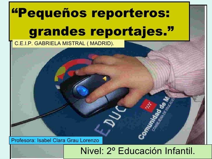 """ Pequeños reporteros:   grandes reportajes."" Nivel: 2º Educación Infantil. Profesora: Isabel Clara Grau Lorenzo C.E.I.P. ..."