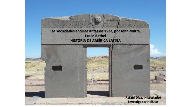 Las sociedades andinas antes de 1532, por John Murra. Leslie Bethel HISTORIA DE AMÉRICA LATINA Rafael Díaz. Historiador In...