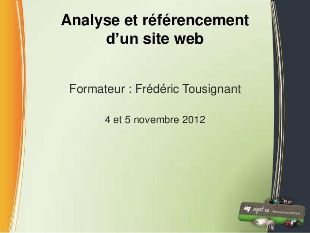 Analyse et référencement     d'un site web Formateur : Frédéric Tousignant       4 et 5 novembre 2012