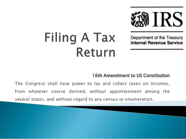16th Amendment to US ConstitutionThe Congress shall have power to lay and collect taxes on incomes,from whatever source de...