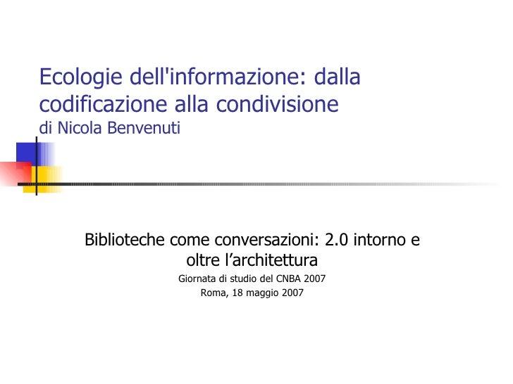 Ecologie dell'informazione: dalla codificazione alla condivisione  di Nicola Benvenuti Biblioteche come conversazioni: 2.0...