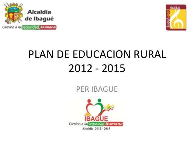 PLAN DE EDUCACION RURAL       2012 - 2015       PER IBAGUE