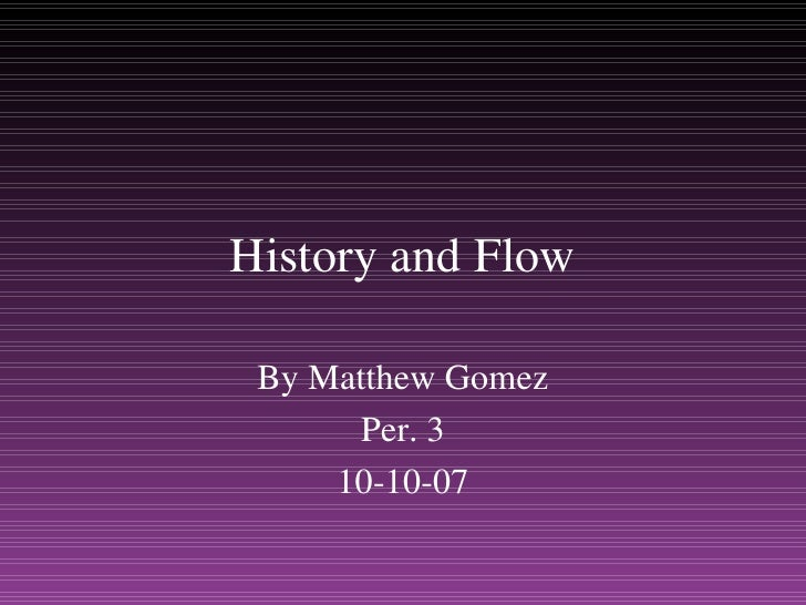 History and Flow By Matthew Gomez Per. 3 10-10-07