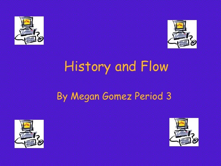 History and Flow By Megan Gomez Period 3