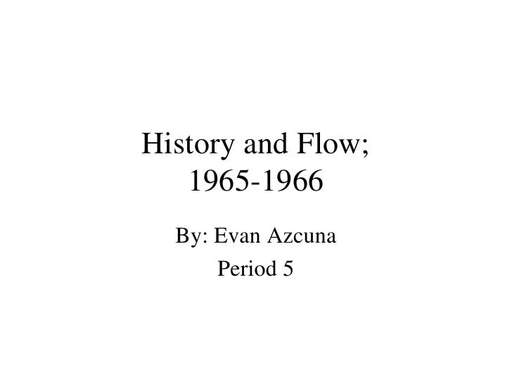 History and Flow; 1965-1966 By: Evan Azcuna Period 5
