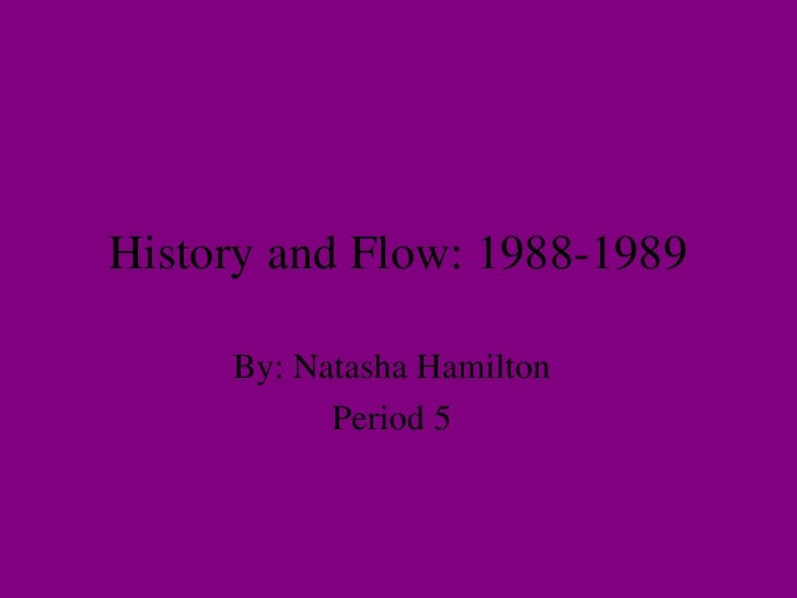 History and Flow: 1988-1989 By: Natasha Hamilton Period 5