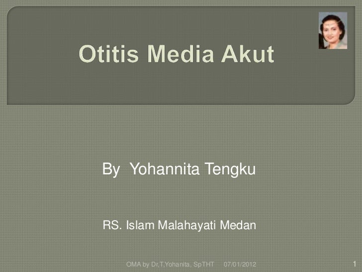 By Yohannita TengkuRS. Islam Malahayati Medan    OMA by Dr,T,Yohanita, SpTHT   07/01/2012   1