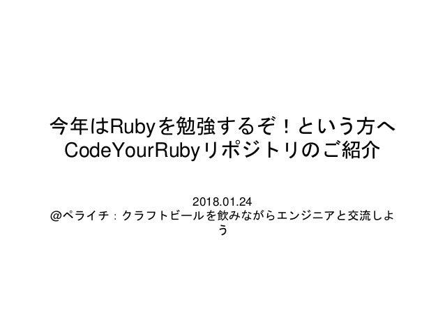 今年はRubyを勉強するぞ!という方へ CodeYourRubyリポジトリのご紹介 2018.01.24 @ペライチ:クラフトビールを飲みながらエンジニアと交流しよ う