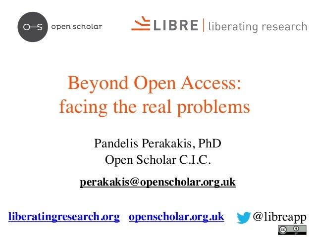 Beyond Open Access: facing the real problems Pandelis Perakakis, PhD Open Scholar C.I.C. perakakis@openscholar.org.uk libe...