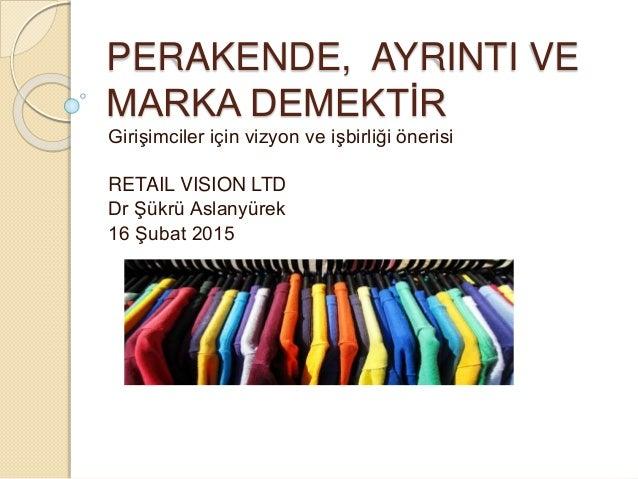 PERAKENDE, AYRINTI VE MARKA DEMEKTİR Girişimciler için vizyon ve işbirliği önerisi RETAIL VISION LTD Dr Şükrü Aslanyürek 1...