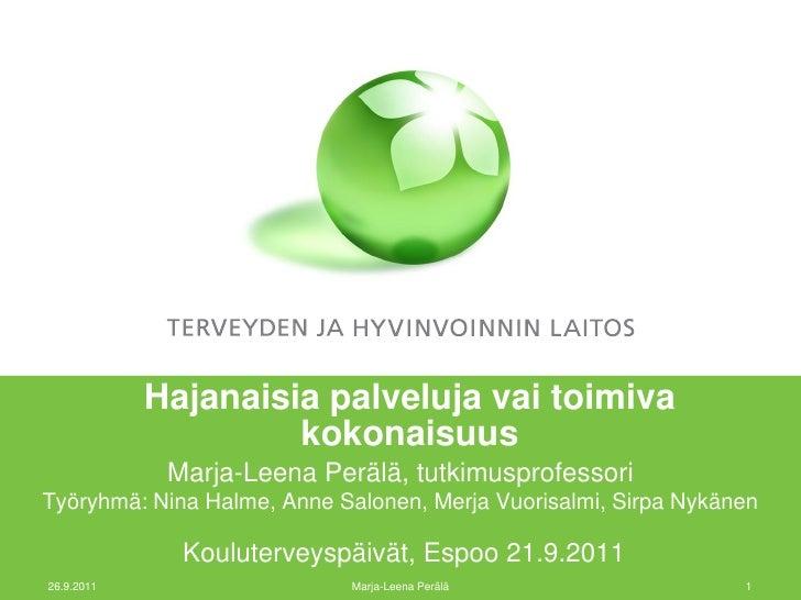 Hajanaisia palveluja vai toimiva                     kokonaisuus             Marja-Leena Perälä, tutkimusprofessoriTyöryhm...