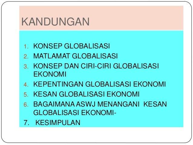 kesimpulan globalisasi malaysia Perkataan globalisasi diambil dari kata global, yang maknanya ialah universal globalisasi adalah integrasi pasaran, negeri-negara, dan teknologi yang membolehkan capaian seluruh dunia oleh individu, syarikat dan negeri-negara yang lebih jauh, lebih pantas, lebih mendalam, lebih murah yang tidak pernah dicapai sebelumnya.