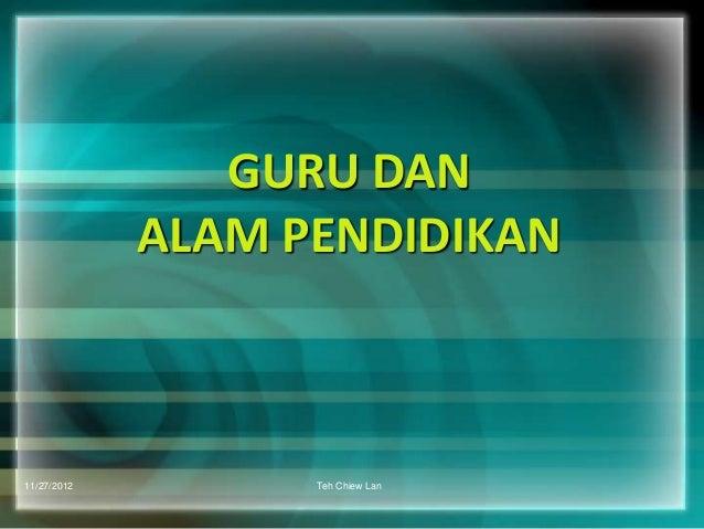 GURU DAN             ALAM PENDIDIKAN11/27/2012         Teh Chiew Lan