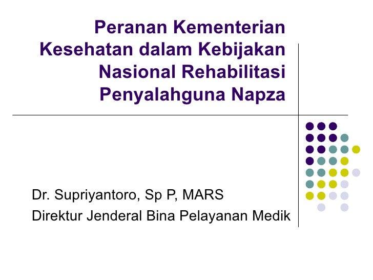 Peranan Kementerian Kesehatan dalam Kebijakan Nasional Rehabilitasi Penyalahguna Napza Dr. Supriyantoro, Sp P, MARS Direkt...