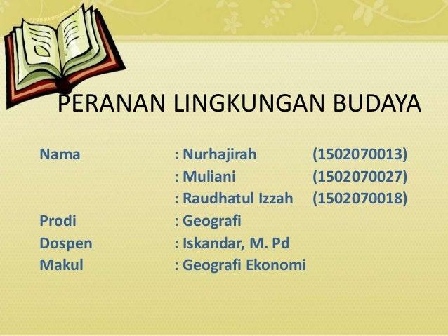 PERANAN LINGKUNGAN BUDAYA Nama : Nurhajirah (1502070013) : Muliani (1502070027) : Raudhatul Izzah (1502070018) Prodi : Geo...