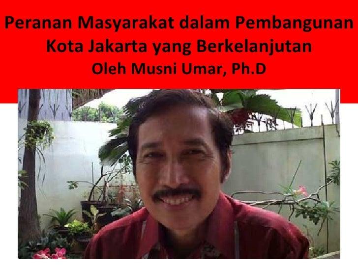 Peranan Masyarakat dalam Pembangunan    Kota Jakarta yang Berkelanjutan        Oleh Musni Umar, Ph.D