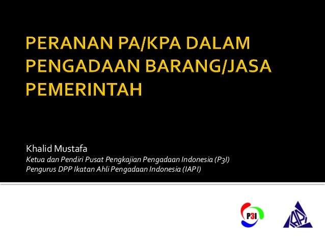 Khalid  Mustafa   Ketua  dan  Pendiri  Pusat  Pengkajian  Pengadaan  Indonesia  (P3I)   Pengurus  DP...
