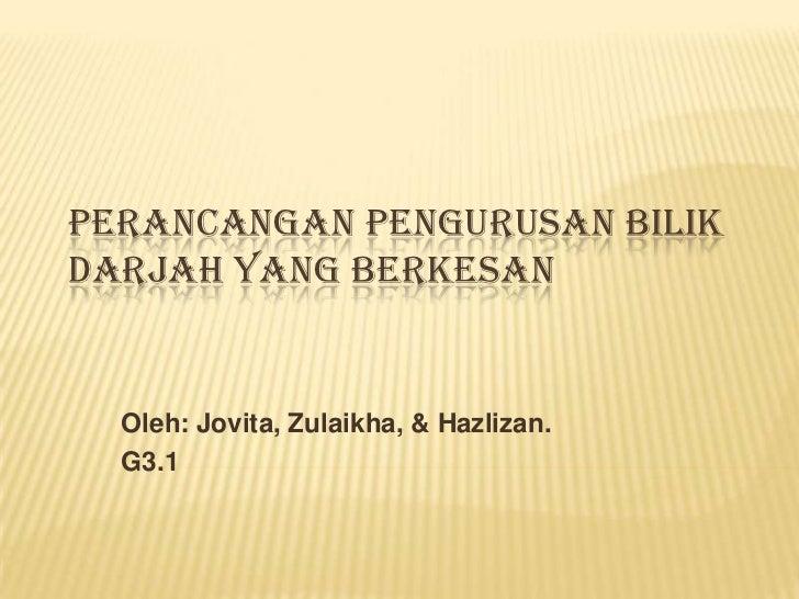 PERANCANGAN PENGURUSAN BILIKDARJAH YANG BERKESAN  Oleh: Jovita, Zulaikha, & Hazlizan.  G3.1