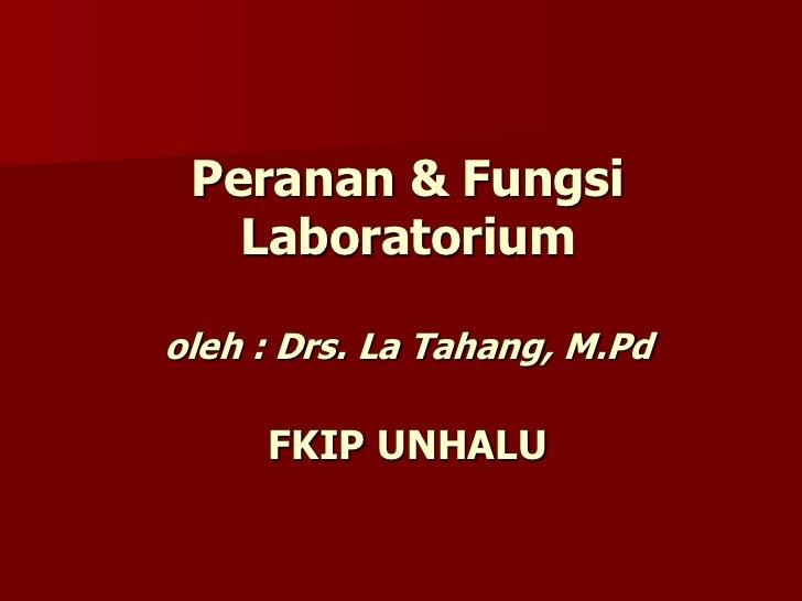 Peranan & FungsiLaboratoriumoleh : Drs. La Tahang, M.PdFKIP UNHALU<br />