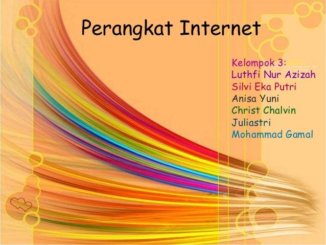 Perangkat InternetKelompok 3:Luthfi Nur AzizahSilvi Eka PutriAnisa YuniChrist ChalvinJuliastriMohammad Gamal