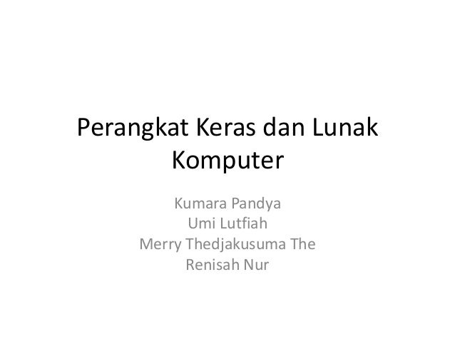Perangkat Keras dan Lunak Komputer Kumara Pandya Umi Lutfiah Merry Thedjakusuma The Renisah Nur