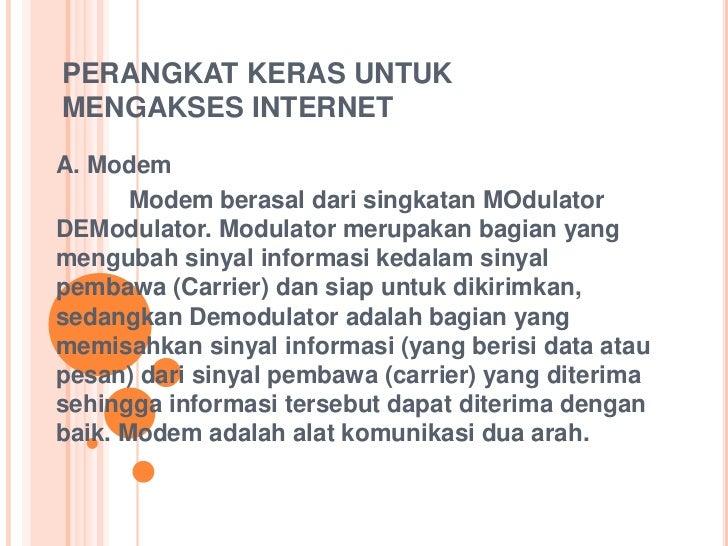 PERANGKAT KERAS UNTUKMENGAKSES INTERNETA. Modem       Modem berasal dari singkatan MOdulatorDEModulator. Modulator merupak...