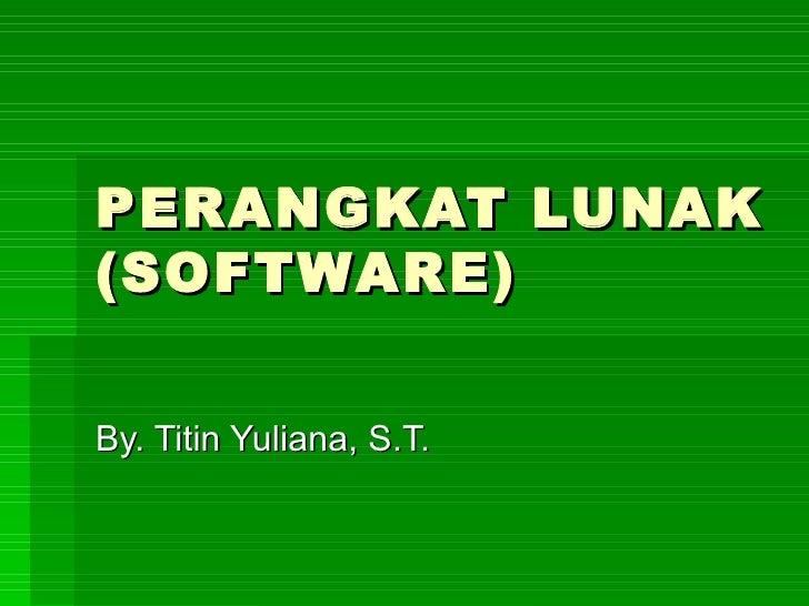 PERANGKAT LUNAK (SOFTWARE) By. Titin Yuliana, S.T.