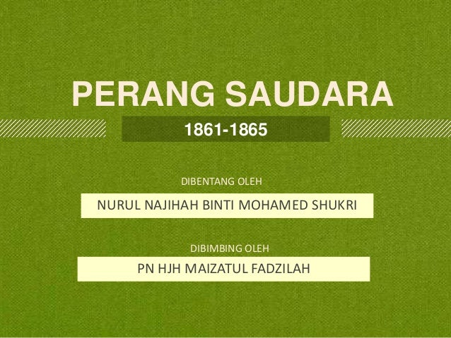 PERANG SAUDARA 1861-1865 DIBENTANG OLEH  NURUL NAJIHAH BINTI MOHAMED SHUKRI DIBIMBING OLEH  PN HJH MAIZATUL FADZILAH