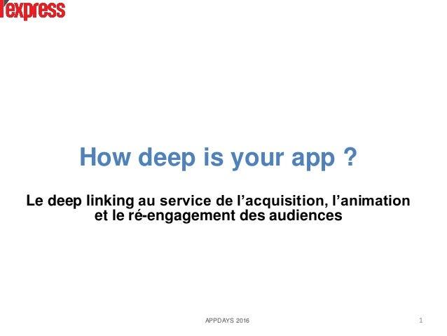 How deep is your app ? Le deep linking au service de l'acquisition, l'animation et le ré-engagement des audiences APPDAYS ...