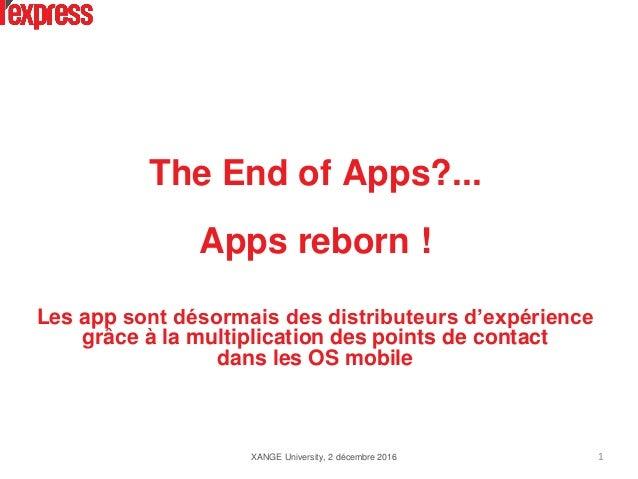 The End of Apps?... Apps reborn ! Les app sont désormais des distributeurs d'expérience grâce à la multiplication des poin...