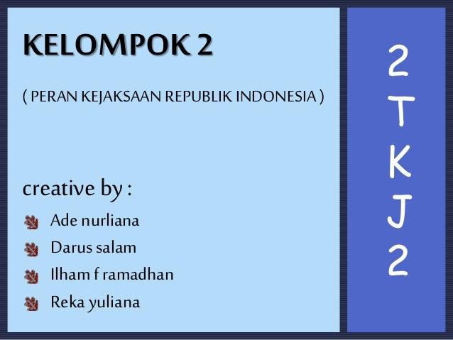 KELOMPOK 2 ( PERAN KEJAKSAAN REPUBLIK INDONESIA ) creative by : Ade nurliana Darus salam Ilhamframadhan Reka yuliana 2 T K...