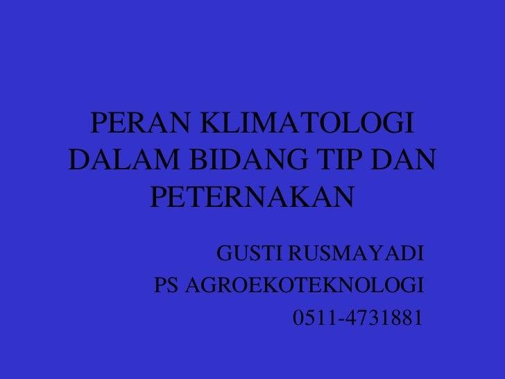 PERAN KLIMATOLOGIDALAM BIDANG TIP DAN    PETERNAKAN         GUSTI RUSMAYADI    PS AGROEKOTEKNOLOGI               0511-4731...