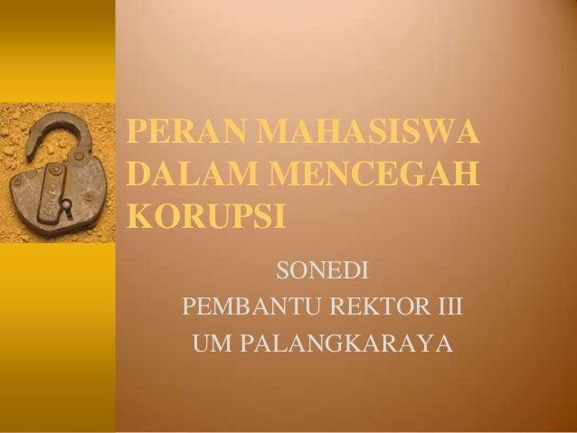 PERAN MAHASISWADALAM MENCEGAHKORUPSI        SONEDI  PEMBANTU REKTOR III   UM PALANGKARAYA