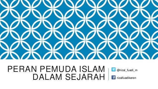PERAN PEMUDA ISLAM   @rizal_fuadi_m    DALAM SEJARAH    rizalfuadikeren