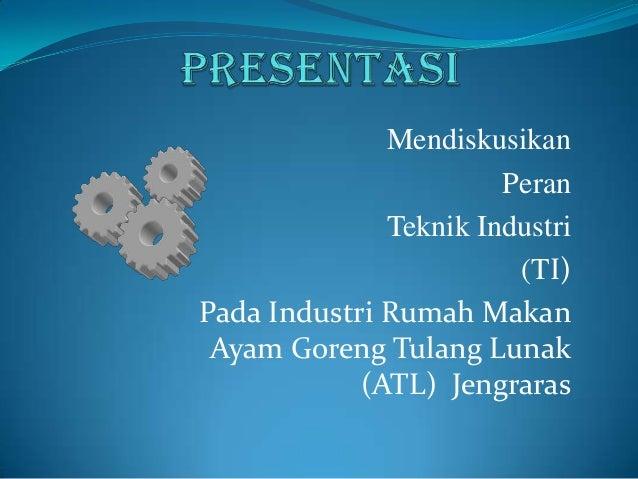 Mendiskusikan Peran Teknik Industri (TI) Pada Industri Rumah Makan Ayam Goreng Tulang Lunak (ATL) Jengraras