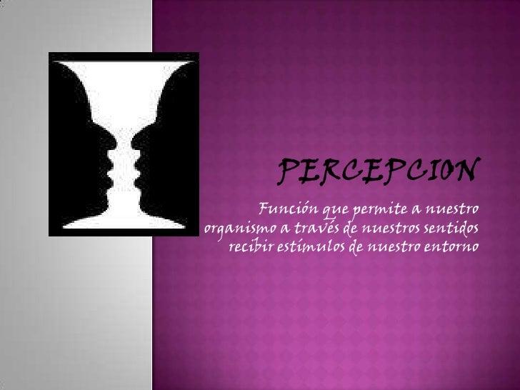 PERCEPCION<br />Función que permite a nuestro organismo a través de nuestros sentidos recibir estímulos de nuestro entorno...