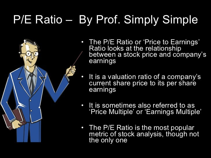 P/E Ratio –  By Prof. Simply Simple <ul><li>The P/E Ratio or 'Price to Earnings' Ratio looks at the relationship between a...
