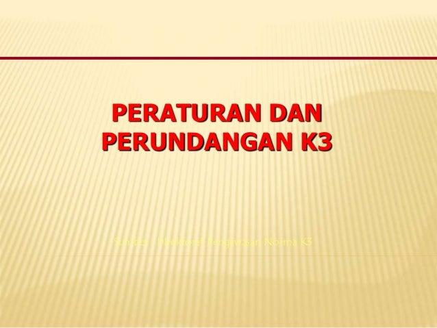 PERATURAN DAN PERUNDANGAN K3 Sumber : DIrektorat Pengawasan Norma K3
