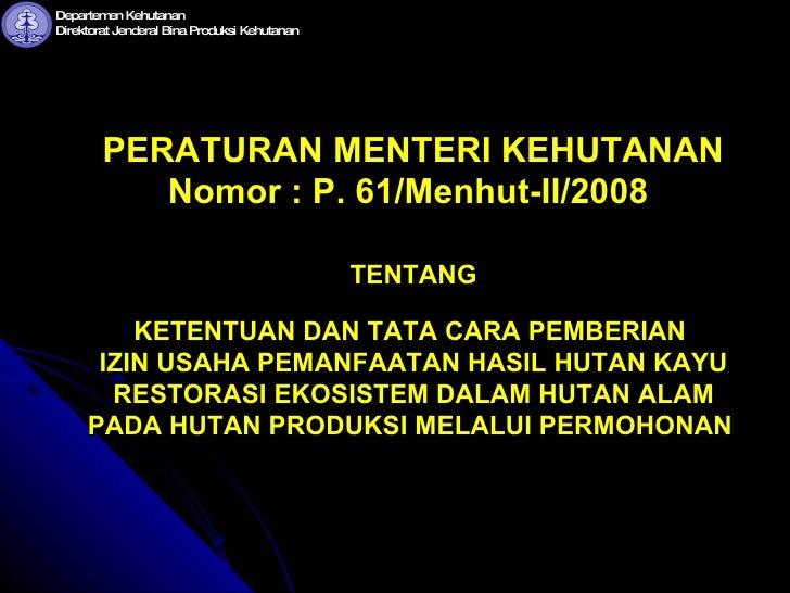 PERATURAN MENTERI KEHUTANAN  Nomor  : P. 61/Menhut-II/2008   TENTANG  KETENTUAN DAN TATA CARA PEMBERIAN  IZIN USAHA PEMANF...