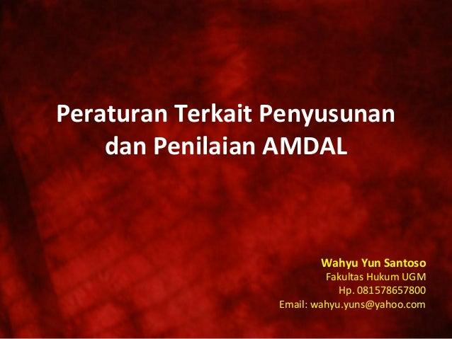 Peraturan Terkait Penyusunan dan Penilaian AMDAL  Wahyu Yun Santoso  Fakultas Hukum UGM Hp. 081578657800 Email: wahyu.yuns...
