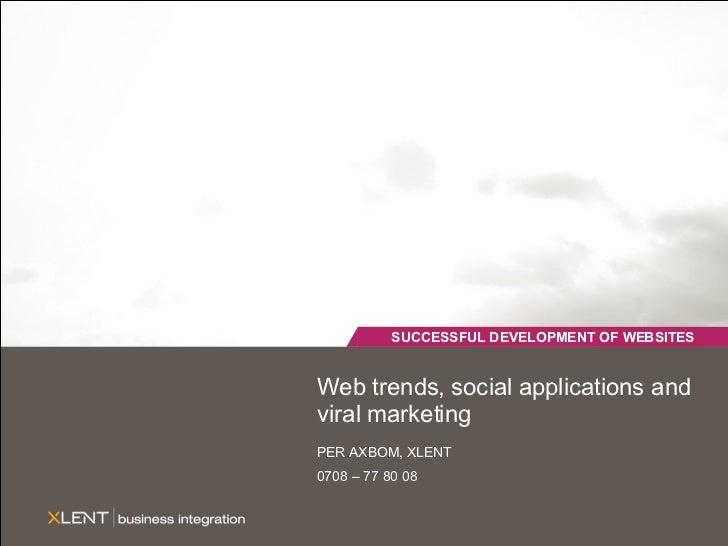 Web trends, social applications and viral marketing PER AXBOM, XLENT 0708 – 77 80 08 SUCCESSFUL DEVELOPMENT OF WEBSITES